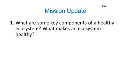 Mission Update 1.What are some key components of a healthy ecosystem? What makes an ecosystem healthy? 3/22.