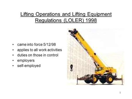 1 Lifting Operations and Lifting Equipment Regulations (LOLER) 1998 came into force 5/12/98 applies to all work activities duties on those in control employers.