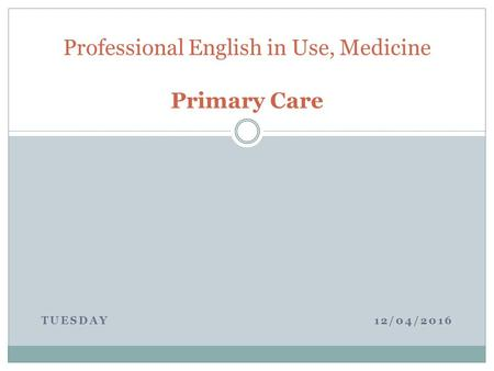 TUESDAY 12/04/2016 Professional English in Use, Medicine Primary Care.