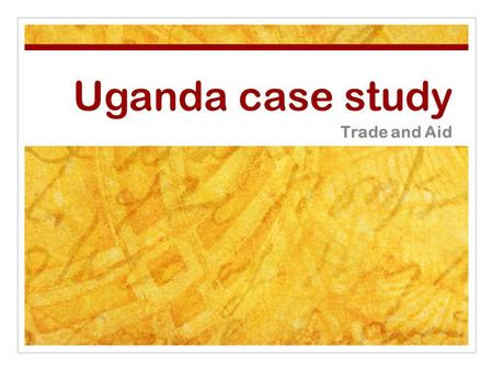 Uganda case study Trade and Aid. Lesson starter The trade game: In the last lesson you played the trade game. Now we are going to reflect on what it taught.