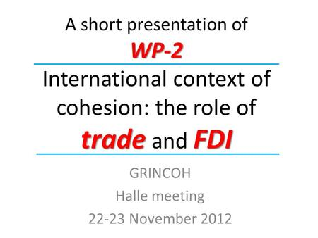 WP-2 tradeFDI A short presentation of WP-2 International context of cohesion: the role of trade and FDI GRINCOH Halle meeting 22-23 November 2012.