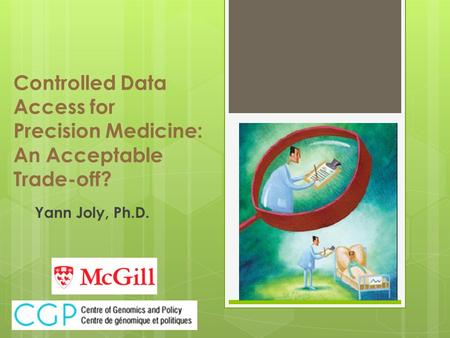 Controlled Data Access for Precision Medicine: An Acceptable Trade-off? Yann Joly, Ph.D.