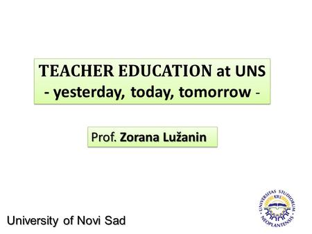 TEACHER EDUCATION at UNS - yesterday, today, tomorrow - TEACHER EDUCATION at UNS - yesterday, today, tomorrow - Prof. Zorana Lužanin University of Novi.