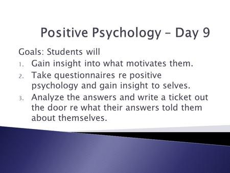 Goals: Students will 1. Gain insight into what motivates them. 2. Take questionnaires re positive psychology and gain insight to selves. 3. Analyze the.