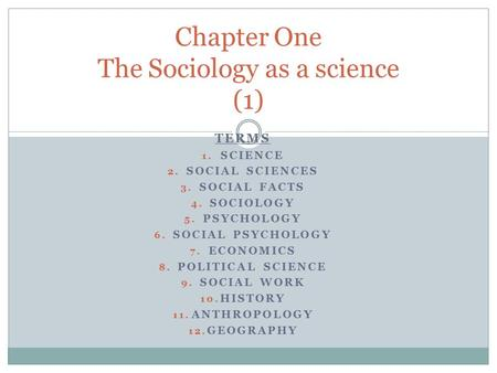 TERMS 1. SCIENCE 2. SOCIAL SCIENCES 3. SOCIAL FACTS 4. SOCIOLOGY 5. PSYCHOLOGY 6. SOCIAL PSYCHOLOGY 7. ECONOMICS 8. POLITICAL SCIENCE 9. SOCIAL WORK 10.
