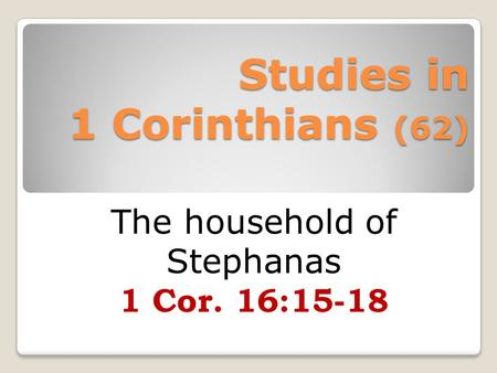 Studies in 1 Corinthians (62) The household of Stephanas 1 Cor. 16:15-18.