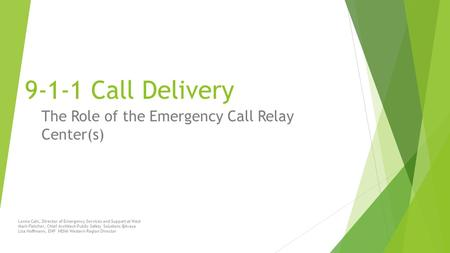9-1-1 Call Delivery The Role of the Emergency Call Relay Center(s) Lonna Cain, Director of Emergency Services and Support at West Mark Fletcher, Chief.