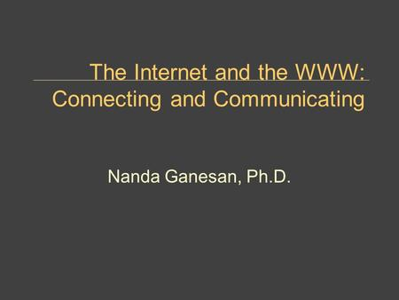 The Internet and the WWW: Connecting and Communicating Nanda Ganesan, Ph.D.