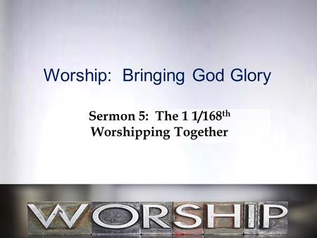 Worship: Bringing God Glory Sermon 5: The 1 1/168 th Worshipping Together.