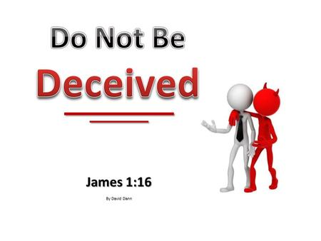 James 1:16 By David Dann. The devil is a master of deception. The devil is a master of deception.