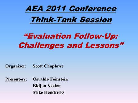 """Evaluation Follow-Up: Challenges and Lessons"" AEA 2011 Conference Think-Tank Session Organizer: Scott Chaplowe Presenters: Osvaldo Feinstein Bidjan Nashat."