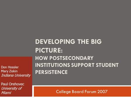 DEVELOPING THE BIG PICTURE: HOW POSTSECONDARY INSTITUTIONS SUPPORT STUDENT PERSISTENCE College Board Forum 2007 Don Hossler Mary Ziskin Indiana University.