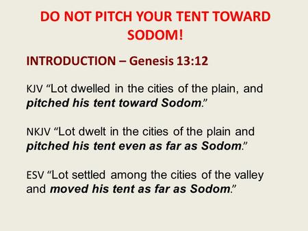 "DO NOT PITCH YOUR TENT TOWARD SODOM! INTRODUCTION – Genesis 13:12 KJV "" Lot dwelled in the cities of the plain, and pitched his tent toward Sodom."" NKJV."