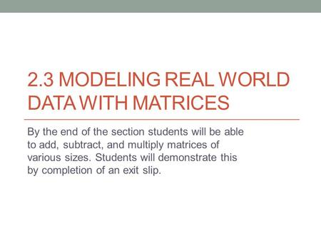 2.3 MODELING REAL WORLD DATA WITH MATRICES By the end of the section students will be able to add, subtract, and multiply matrices of various sizes. Students.