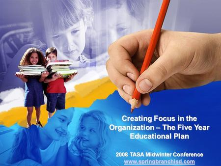 Creating Focus in the Organization – The Five Year Educational Plan 2008 TASA Midwinter Conference www.springbranchisd.com.