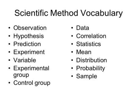 Scientific Method Vocabulary Observation Hypothesis Prediction Experiment Variable Experimental group Control group Data Correlation Statistics Mean Distribution.