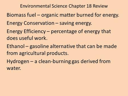 Environmental Science Chapter 18 Review Biomass fuel – organic matter burned for energy. Energy Conservation – saving energy. Energy Efficiency – percentage.