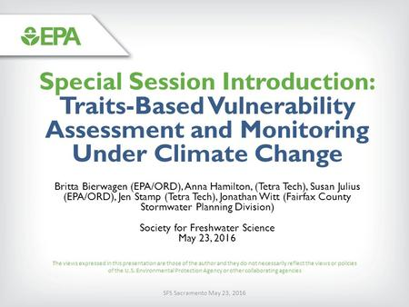 SFS Sacramento May 23, 2016 Special Session Introduction: Traits-Based Vulnerability Assessment and Monitoring Under Climate Change Britta Bierwagen (EPA/ORD),