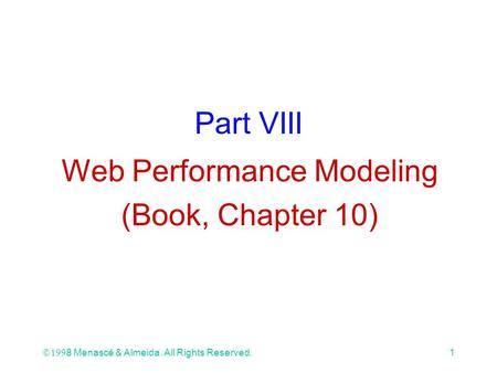 Ó 1998 Menascé & Almeida. All Rights Reserved.1 Part VIII Web Performance Modeling (Book, Chapter 10)