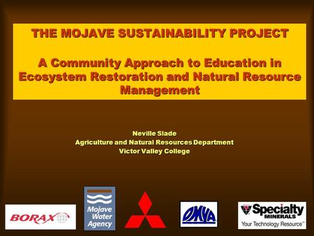 THE MOJAVE SUSTAINABILITY PROJECT A Community Approach to Education in Ecosystem Restoration and Natural Resource Management Neville Slade Agriculture.