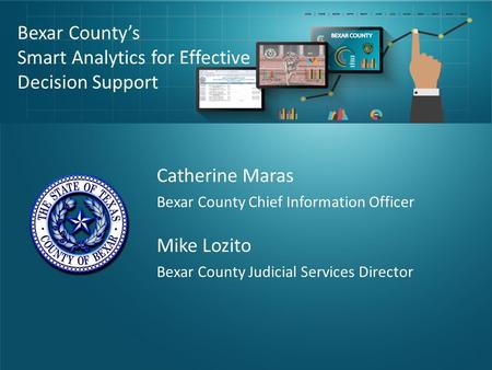 Bexar County's Smart Analytics for Effective Decision Support Catherine Maras Bexar County Chief Information Officer Mike Lozito Bexar County Judicial.