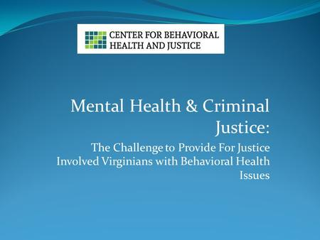 Mental Health & Criminal Justice: The Challenge to Provide For Justice Involved Virginians with Behavioral Health Issues.