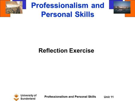 University of Sunderland Professionalism and Personal Skills Unit 11 Professionalism and Personal Skills Reflection Exercise.