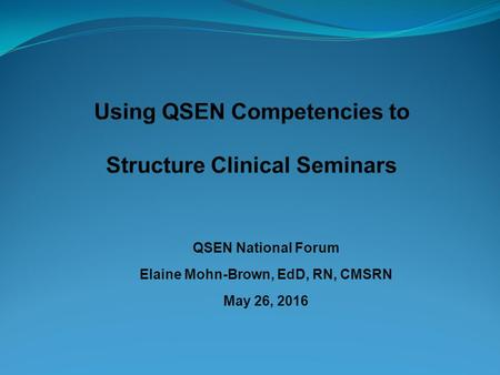 QSEN National Forum Elaine Mohn-Brown, EdD, RN, CMSRN May 26, 2016.