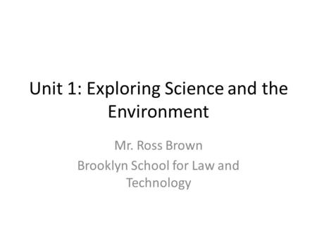 Unit 1: Exploring Science and the Environment Mr. Ross Brown Brooklyn School for Law and Technology.