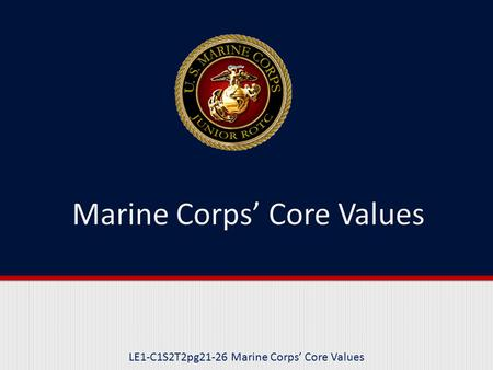 LE1-C1S2T2pg21-26 Marine Corps' Core Values. Purpose This lesson explains and provides examples of honor, courage, and commitment as they relate to Marine.