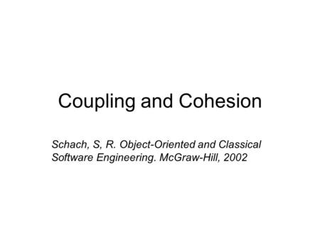 Coupling and Cohesion Schach, S, R. Object-Oriented and Classical Software Engineering. McGraw-Hill, 2002.