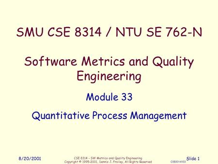 CSE 8314 - SW Metrics and Quality Engineering Copyright © 1995-2001, Dennis J. Frailey, All Rights Reserved CSE8314M33 8/20/2001Slide 1 SMU CSE 8314 /