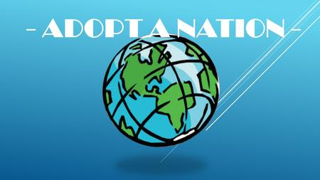 - ADOPT A NATION -. Get into a group of three - Pick a nation or a region: NATIONS:  Canada  Russia  China  Japan  India  Germany  France  United.