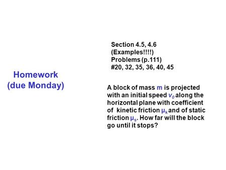 Homework (due Monday) Section 4.5, 4.6 (Examples!!!!) Problems (p.111) #20, 32, 35, 36, 40, 45 A block of mass m is projected with an initial speed v 0.