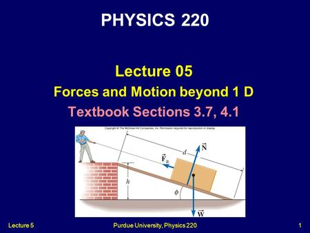Lecture 5Purdue University, Physics 2201 Lecture 05 Forces and Motion beyond 1 D Textbook Sections 3.7, 4.1 PHYSICS 220.