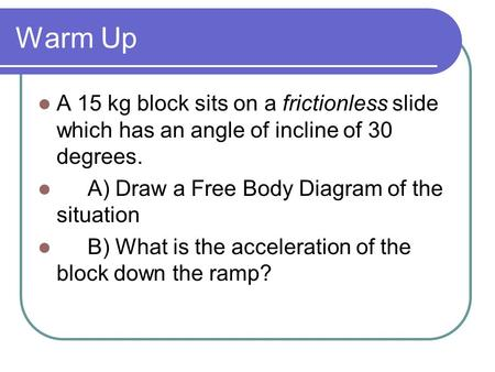 Warm Up A 15 kg block sits on a frictionless slide which has an angle of incline of 30 degrees. A) Draw a Free Body Diagram of the situation B) What is.