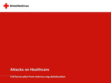 Full lesson plan from redcross.org.uk/education Attacks on Healthcare.