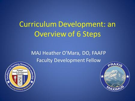 Curriculum Development: an Overview of 6 Steps MAJ Heather O'Mara, DO, FAAFP Faculty Development Fellow.