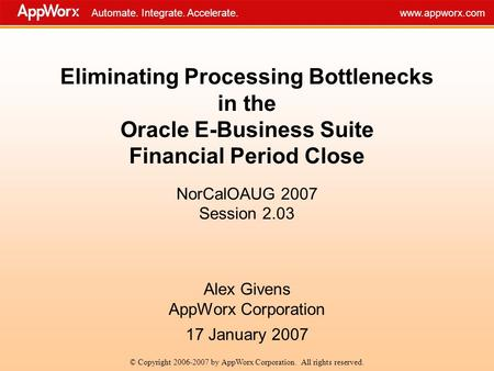 Automate. Integrate. Accelerate.www.appworx.com Eliminating Processing Bottlenecks in the Oracle E-Business Suite Financial Period Close NorCalOAUG 2007.