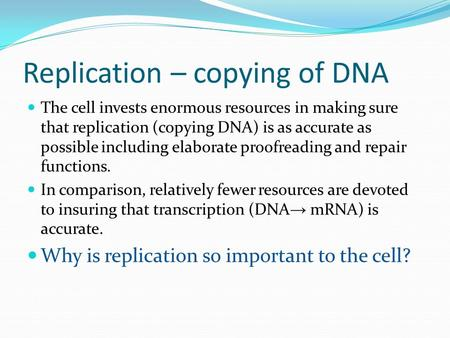 Replication – copying of DNA The cell invests enormous resources in making sure that replication (copying DNA) is as accurate as possible including elaborate.