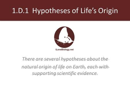 1.D.1 Hypotheses of Life's Origin There are several hypotheses about the natural origin of life on Earth, each with supporting scientific evidence natural.