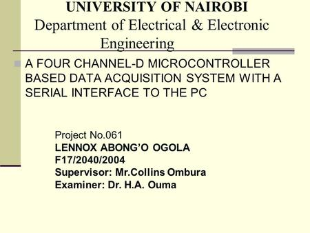 UNIVERSITY OF NAIROBI Department of Electrical & Electronic Engineering A FOUR CHANNEL-D MICROCONTROLLER BASED DATA ACQUISITION SYSTEM WITH A SERIAL INTERFACE.