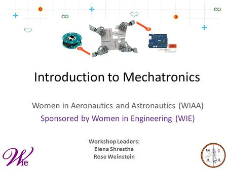 Introduction to Mechatronics Women in Aeronautics and Astronautics (WIAA) Sponsored by Women in Engineering (WIE) Workshop Leaders: Elena Shrestha Rose.