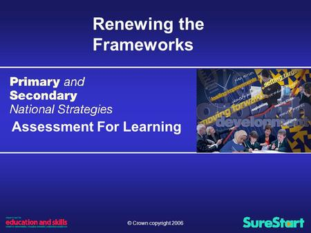 © Crown copyright 2006 Renewing the Frameworks Assessment For Learning.