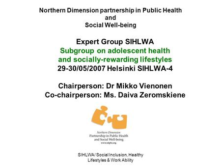 SIHLWA/ Social Inclusion, Healthy Lifestyles & Work Ability Northern Dimension partnership in Public Health and Social Well-being Expert Group SIHLWA Subgroup.