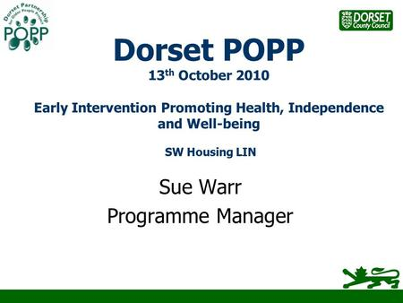 Dorset POPP 13 th October 2010 Early Intervention Promoting Health, Independence and Well-being SW Housing LIN Sue Warr Programme Manager.