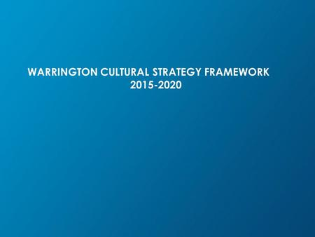 WARRINGTON CULTURAL STRATEGY FRAMEWORK 2015-2020.