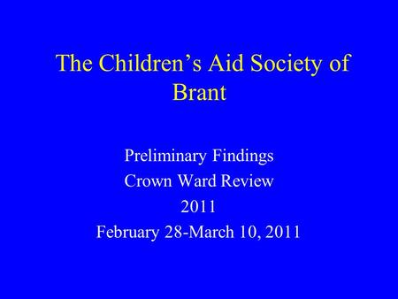 The Children's Aid Society of Brant Preliminary Findings Crown Ward Review 2011 February 28-March 10, 2011.