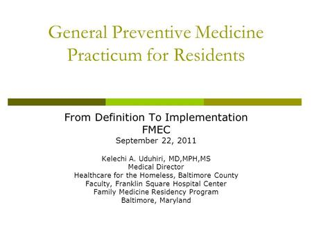 General Preventive Medicine Practicum for Residents From Definition To Implementation FMEC September 22, 2011 Kelechi A. Uduhiri, MD,MPH,MS Medical Director.