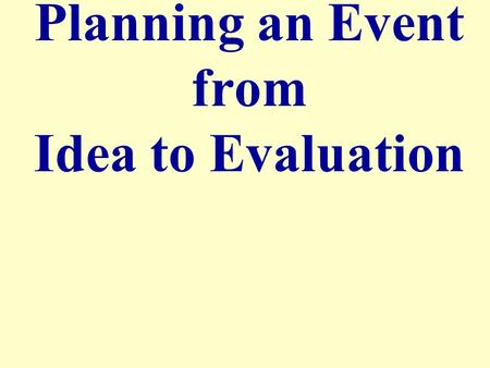 Planning an Event from Idea to Evaluation. Stages of Event Planning Events Brainstorm/ Preparation ExecutionEvaluation.